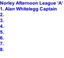 Norley Afternoon League 'A'  1. Alan Whitelegg Captain 2. 3. 4. 5. 6. 7. 8.